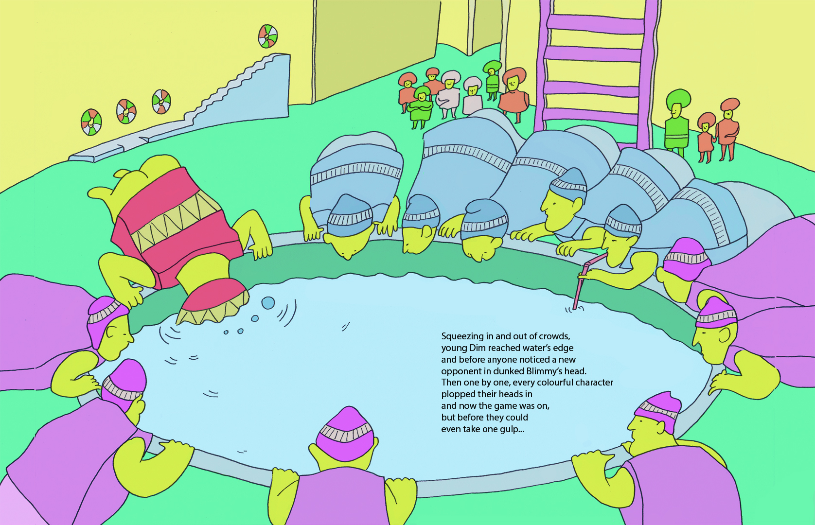 Who's Swallowing their Hiccups: Squeezing in and out of crowds, young Dim reached water's edge and before anyone noticed a new opponent in dunked Blimmy's head. Then one by one, every colourful character plopped their heads in and now the game was on, but before they could even take one gulp…….